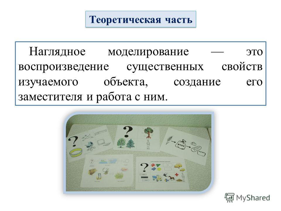 Теоретическая часть Наглядное моделирование это воспроизведение существенных свойств изучаемого объекта, создание его заместителя и работа с ним.