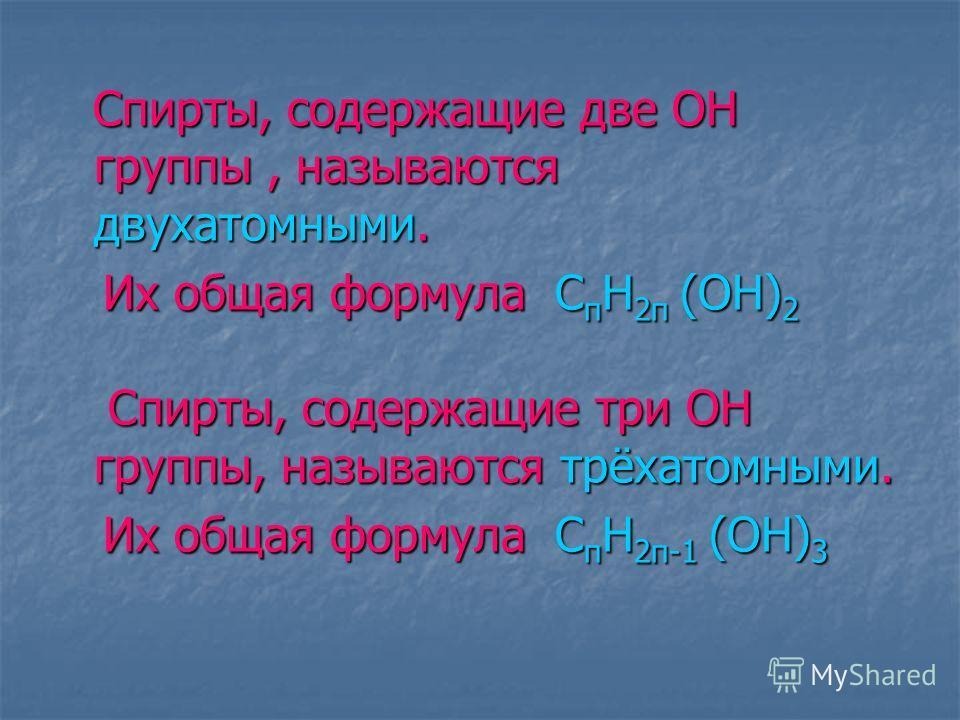 Спирты, содержащие две ОН группы, называются двухатомными. Спирты, содержащие две ОН группы, называются двухатомными. Их общая формула С п Н 2 п (ОН) 2 Их общая формула С п Н 2 п (ОН) 2 Спирты, содержащие три ОН группы, называются трёхатомными. Спирт