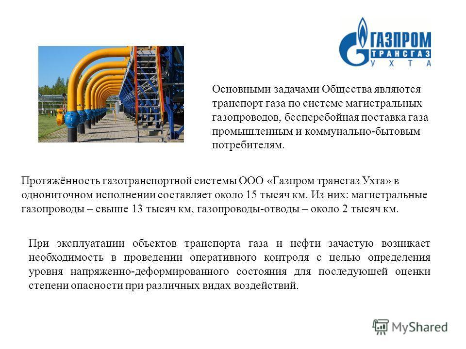 Основными задачами Общества являются транспорт газа по системе магистральных газопроводов, бесперебойная поставка газа промышленным и коммунально-бытовым потребителям. Протяжённость газотранспортной системы ООО «Газпром трансгаз Ухта» в однониточном