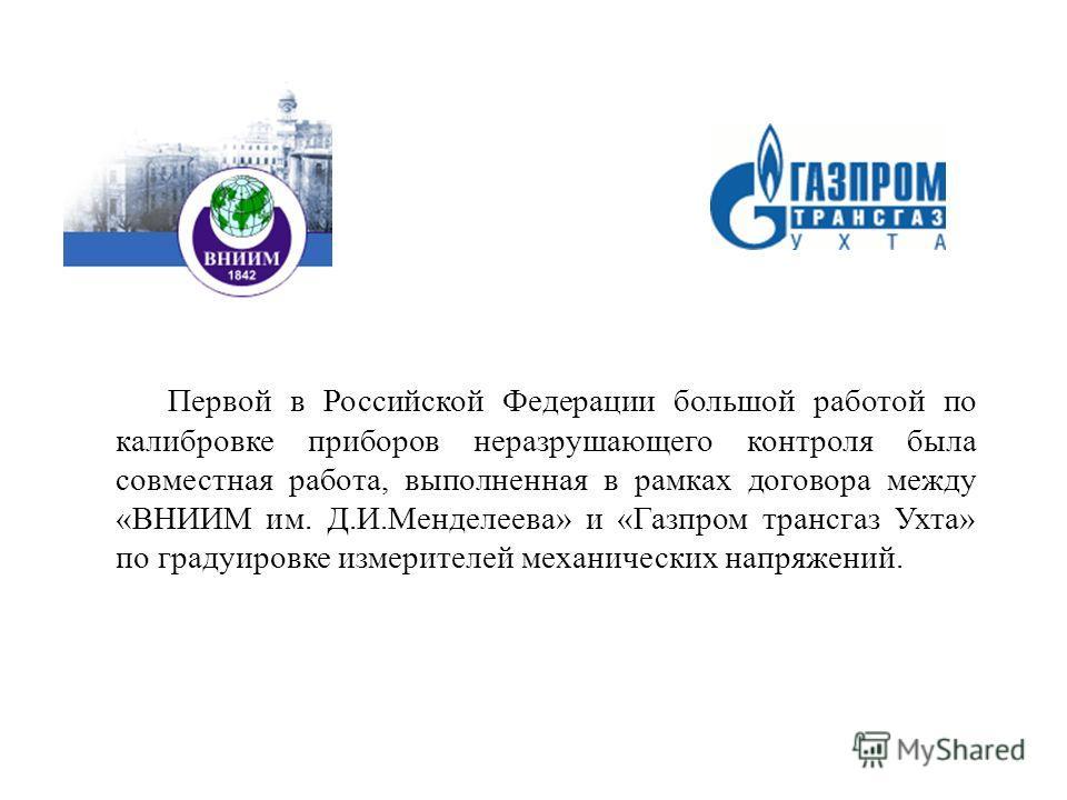 Первой в Российской Федерации большой работой по калибровке приборов неразрушающего контроля была совместная работа, выполненная в рамках договора между «ВНИИМ им. Д.И.Менделеева» и «Газпром трансгаз Ухта» по градуировке измерителей механических напр