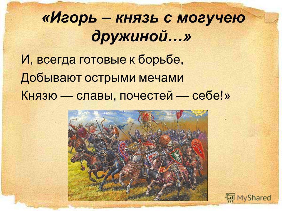 «Игорь – князь с могучею дружинай…» И, всегда готовые к борьбе, Добывают острыми мечами Князю славы, почестей себе!»