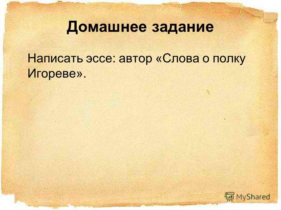 Домашнее задание Написать эссе: автор «Слова о полку Игореве».