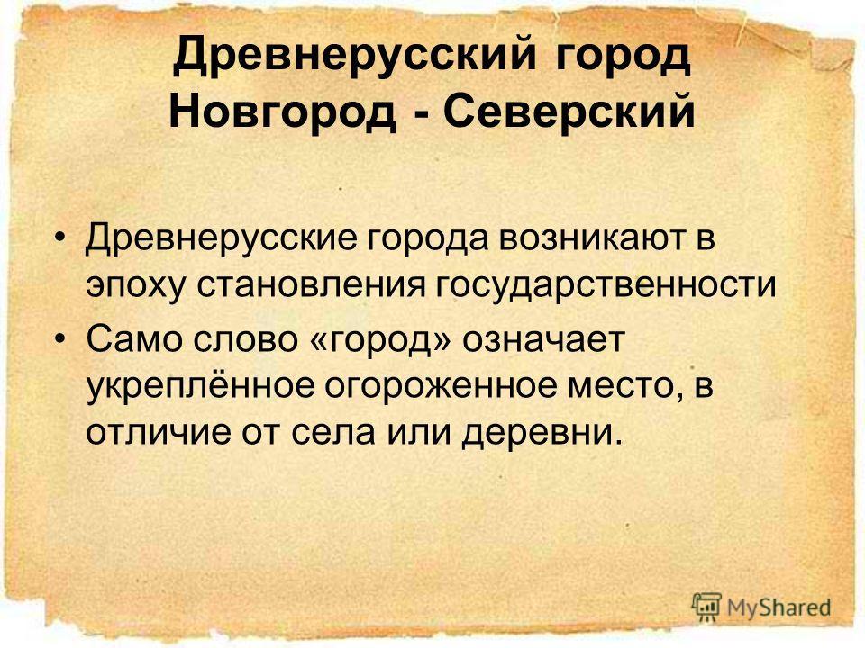 Древнерусский город Новгород - Северский Древнерусские города возникают в эпоху становления государственности Само слово «город» означает укреплённое огороженное место, в отличие от села или деревни.