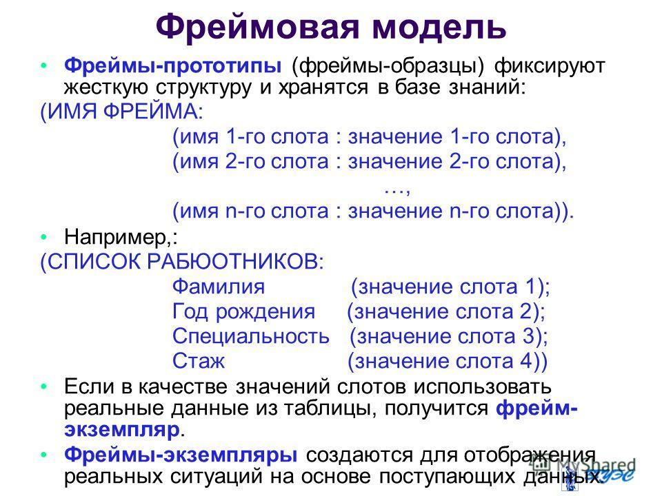 Фреймы-прототипы (фреймы-образцы) фиксируют жесткую структуру и хранятся в базе знаний: (ИМЯ ФРЕЙМА: (имя 1-го слота : значение 1-го слота), (имя 2-го слота : значение 2-го слота), …, (имя n-го слота : значение n-го слота)). Например,: (СПИСОК РАБЮОТ