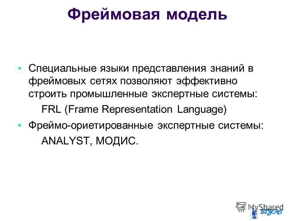 Специальные языки представления знаний в фреймовых сетях позволяют эффективно строить промышленные экспертные системы: – FRL (Frame Representation Language) Фреймо-ориентированные экспертные системы: – ANALYST, МОДИС. Фреймовая модель