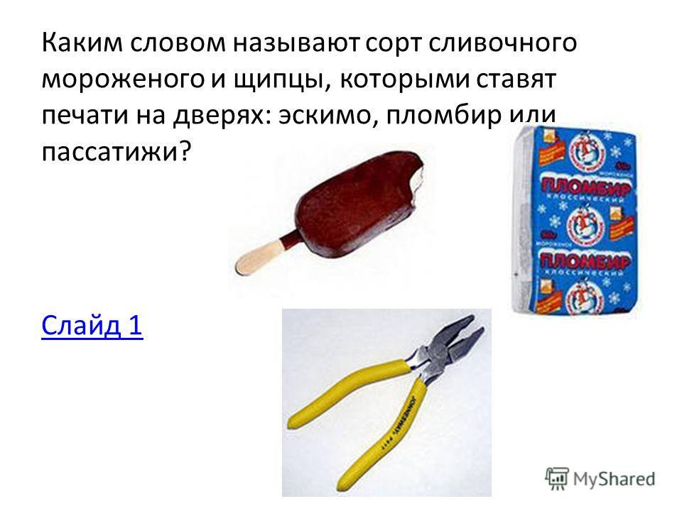 Каким словом называют сорт сливочного мороженого и щипцы, которыми ставят печати на дверях: эскимо, пломбир или пассатижи? Слайд 1