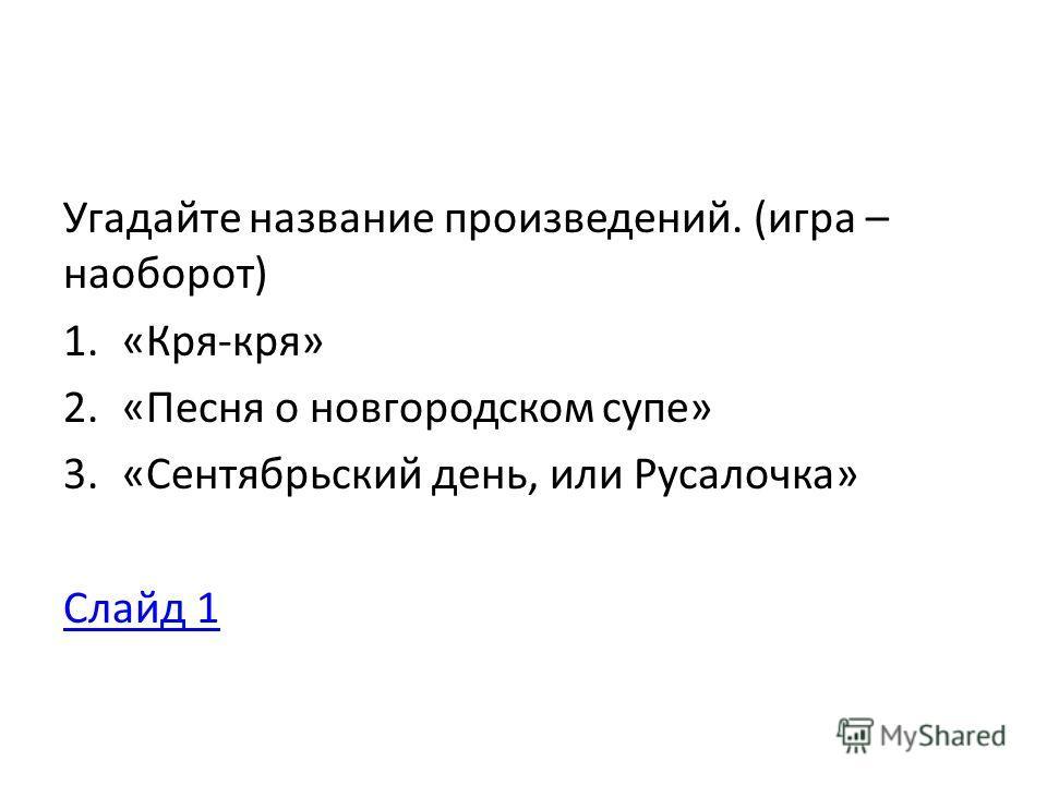 Угадайте название произведений. (игра – наоборот) 1.«Кря-кря» 2.«Песня о новгородском супе» 3.«Сентябрьский день, или Русалочка» Слайд 1