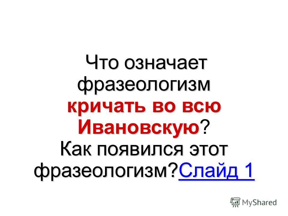 Что означает фразеологизм кричать во всю Ивановскую кричать во всю Ивановскую? Как появился этот фразеологизм?Слайд 1 Слайд 1Слайд 1
