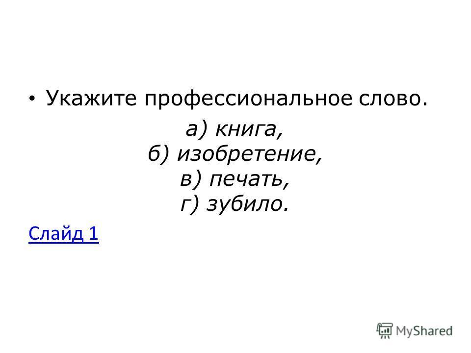 Укажите профессиональное слово. а) книга, б) изобретение, в) печать, г) зубило. Слайд 1