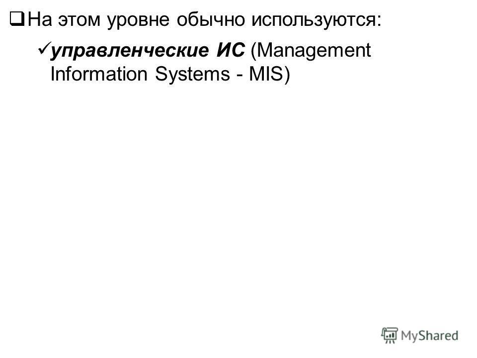 На этом уровне обычно используются: управленческие ИС (Management Information Systems - MIS)