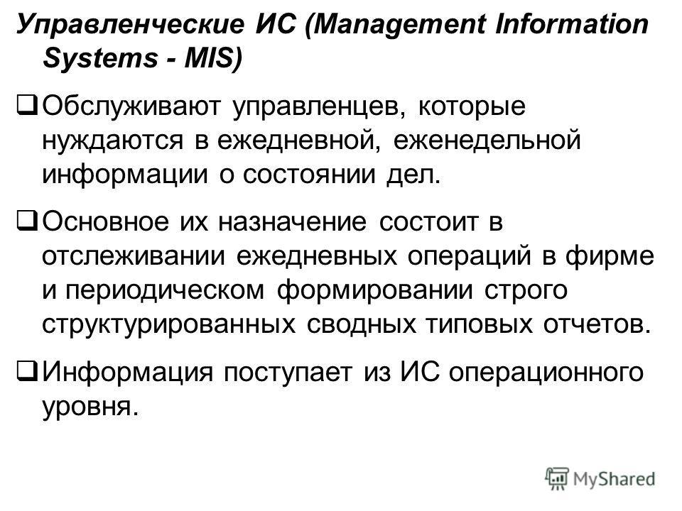 Управленческие ИС (Management Information Systems - MIS) Обслуживают управленцев, которые нуждаются в ежедневной, еженедельной информации о состоянии дел. Основное их назначение состоит в отслеживании ежедневных операций в фирме и периодическом форми