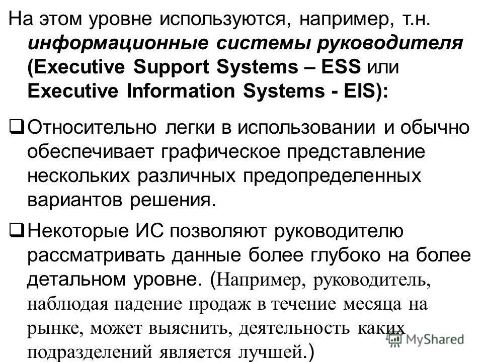 На этом уровне используются, например, т.н. информационные системы руководителя (Executive Support Systems – ESS или Executive Information Systems - EIS): Относительно легки в использовании и обычно обеспечивает графическое представление нескольких р