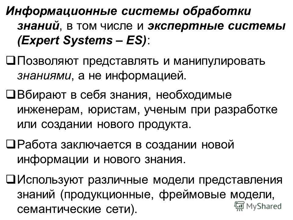Информационные системы обработки знаний, в том числе и экспертные системы (Expert Systems – ES): Позволяют представлять и манипулировать знаниями, а не информацией. Вбирают в себя знания, необходимые инженерам, юристам, ученым при разработке или созд