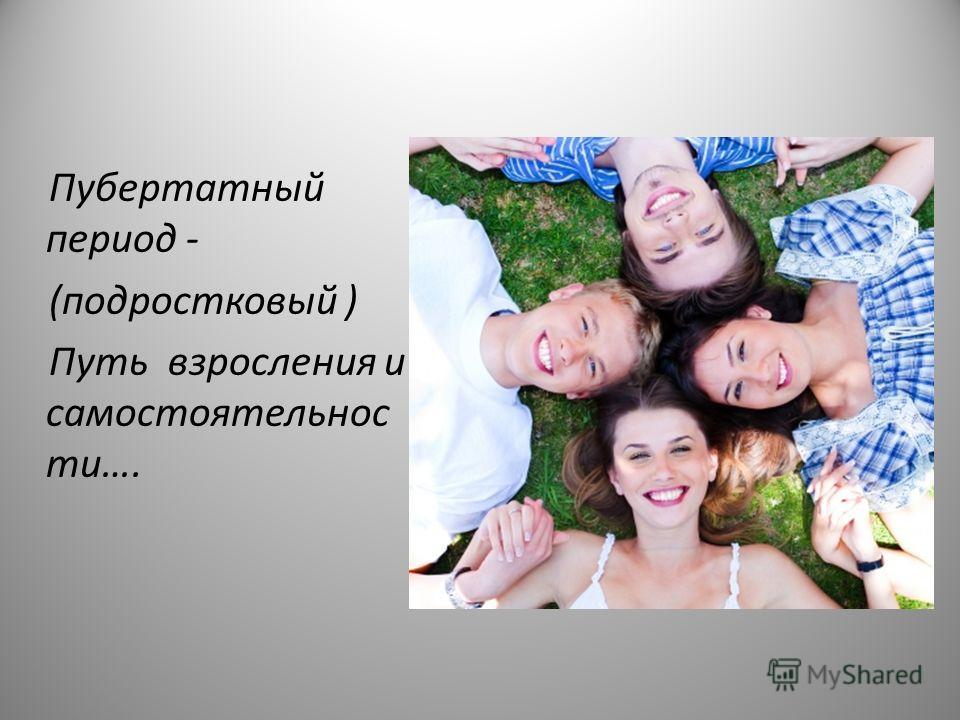 Пубертатный период - (подростковый ) Путь взросления и самостоятельности….