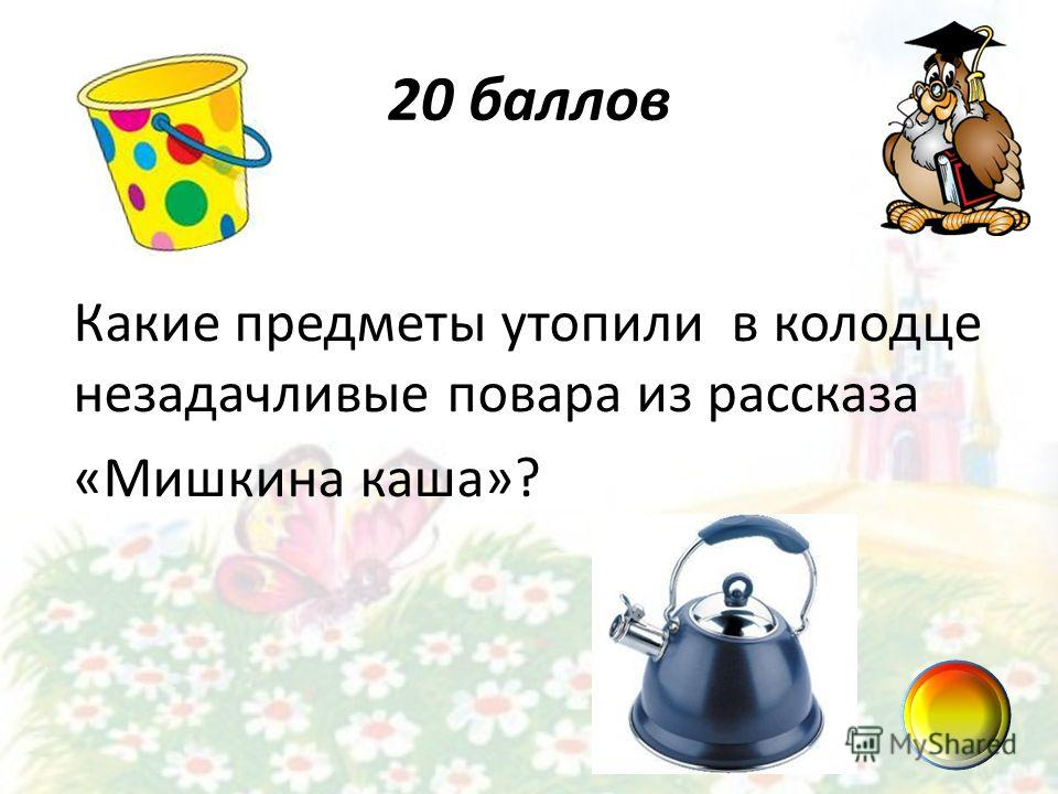 20 баллов Какие предметы утопили в колодце незадачливые повара из рассказа «Мишкина каша»?