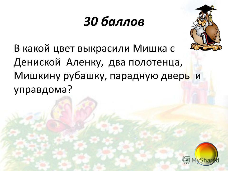 30 баллов В какой цвет выкрасили Мишка с Дениской Аленку, два полотенца, Мишкину рубашку, парадную дверь и управдома?