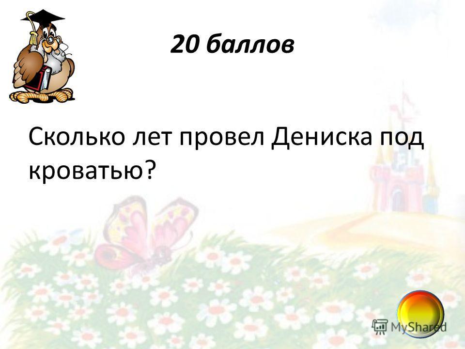 20 баллов Сколько лет провел Дениска под кроватью?