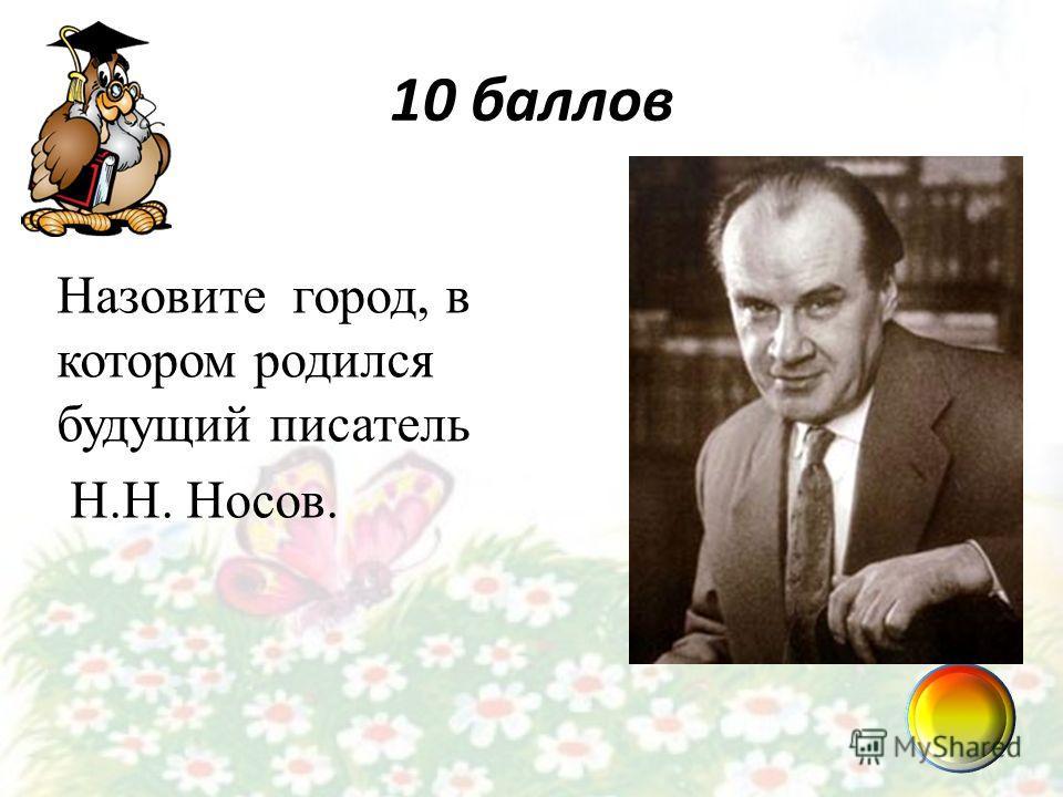 10 баллов Назовите город, в котором родился будущий писатель Н.Н. Носов.