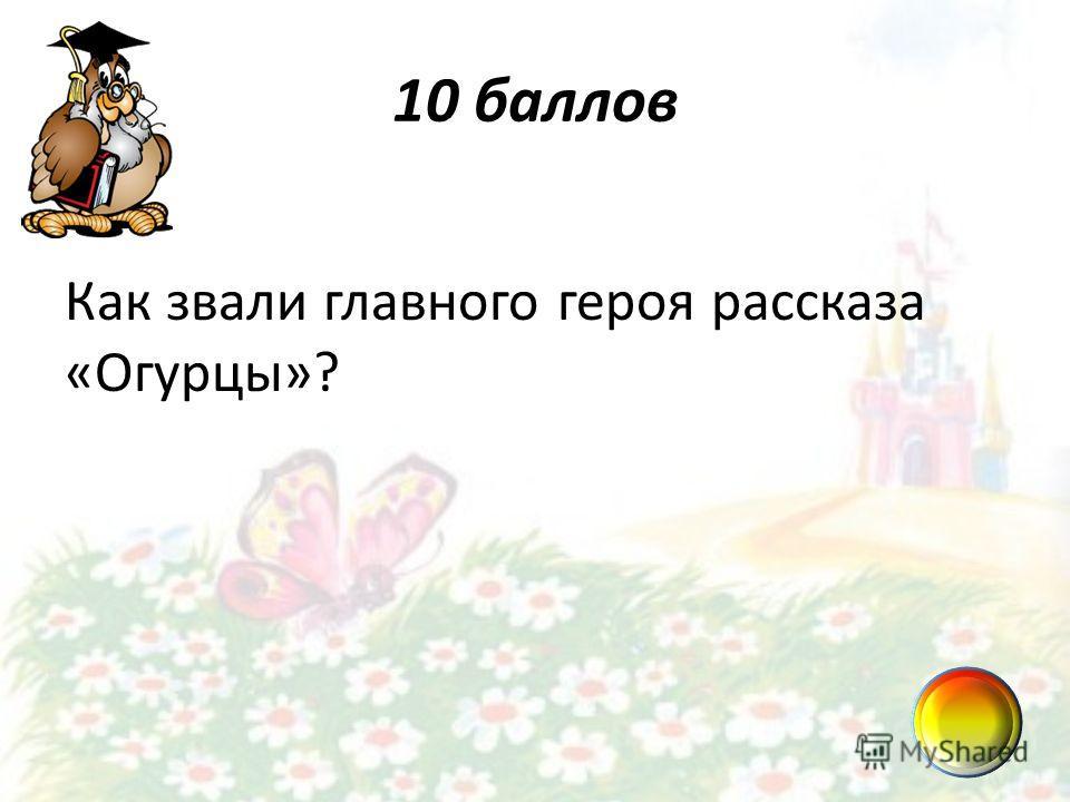 10 баллов Как звали главного героя рассказа «Огурцы»?