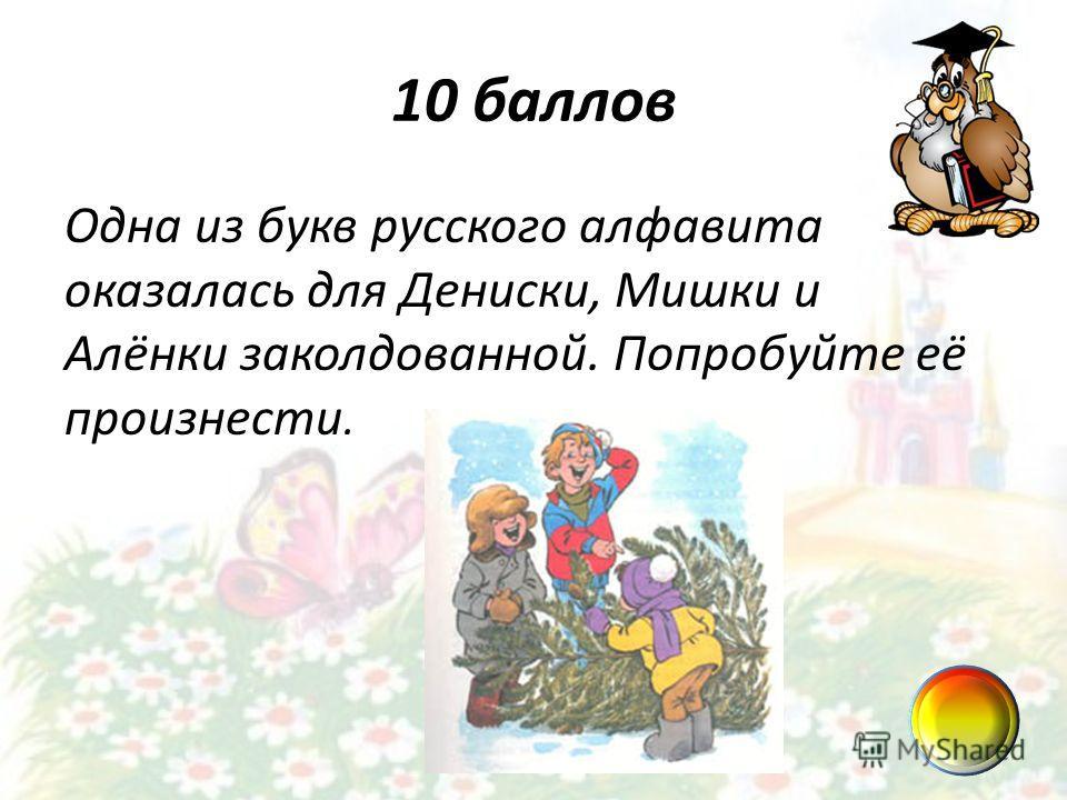 10 баллов Одна из букв русского алфавита оказалась для Дениски, Мишки и Алёнки заколдованной. Попробуйте её произнести.