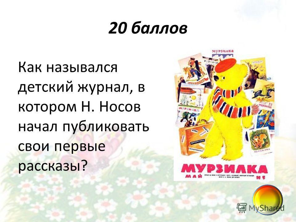 20 баллов Как назывался детский журнал, в котором Н. Носов начал публиковать свои первые рассказы?