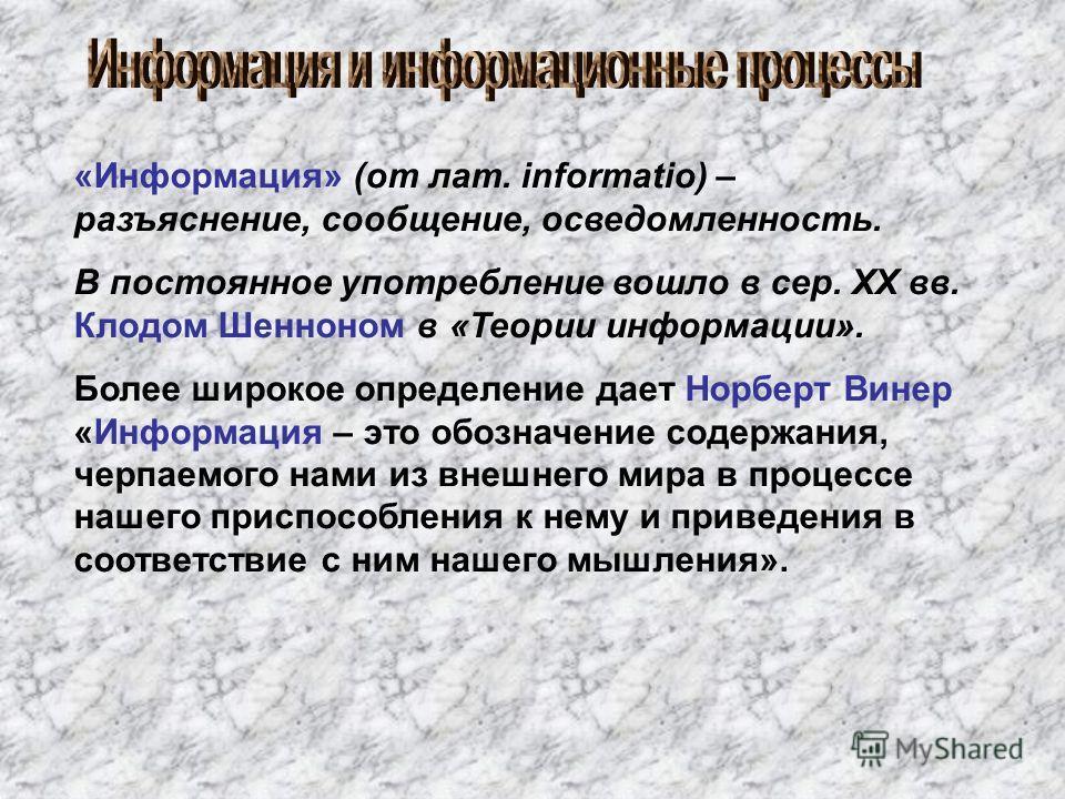 «Информация» (от лат. informatio) – разъяснение, сообщение, осведомленность. В постоянное употребление вошло в сер. XX вв. Клодом Шенноном в «Теории информации». Более широкое определение дает Норберт Винер «Информация – это обозначение содержания, ч
