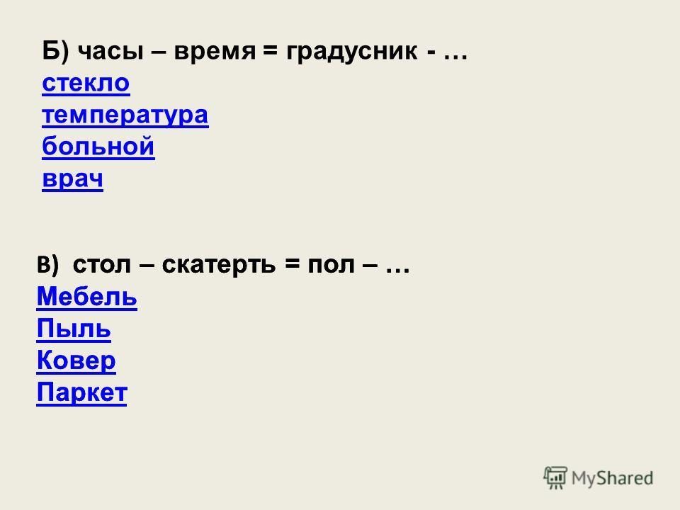 Б) часы – время = градусник - … стекло температура больной врач В) стол – скатерть = пол – … Мебель Пыль Ковер Паркет В) стол – скатерть = пол – … Мебель Пыль Ковер Паркет