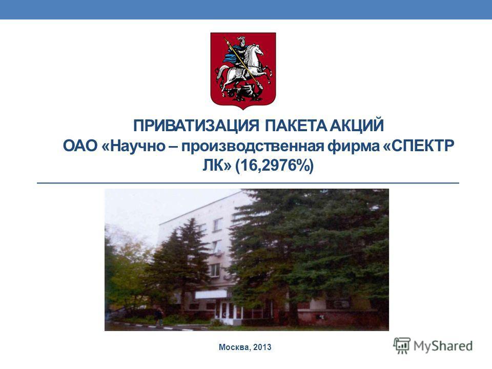 ПРИВАТИЗАЦИЯ ПАКЕТА АКЦИЙ ОАО «Научно – производственная фирма «СПЕКТР ЛК» (16,2976%) Москва, 2013