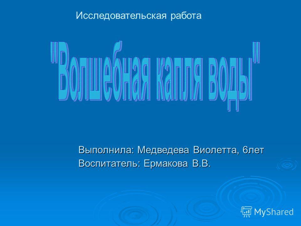 Выполнила: Медведева Виолетта, 6 лет Воспитатель: Ермакова В.В. Исследовательская работа