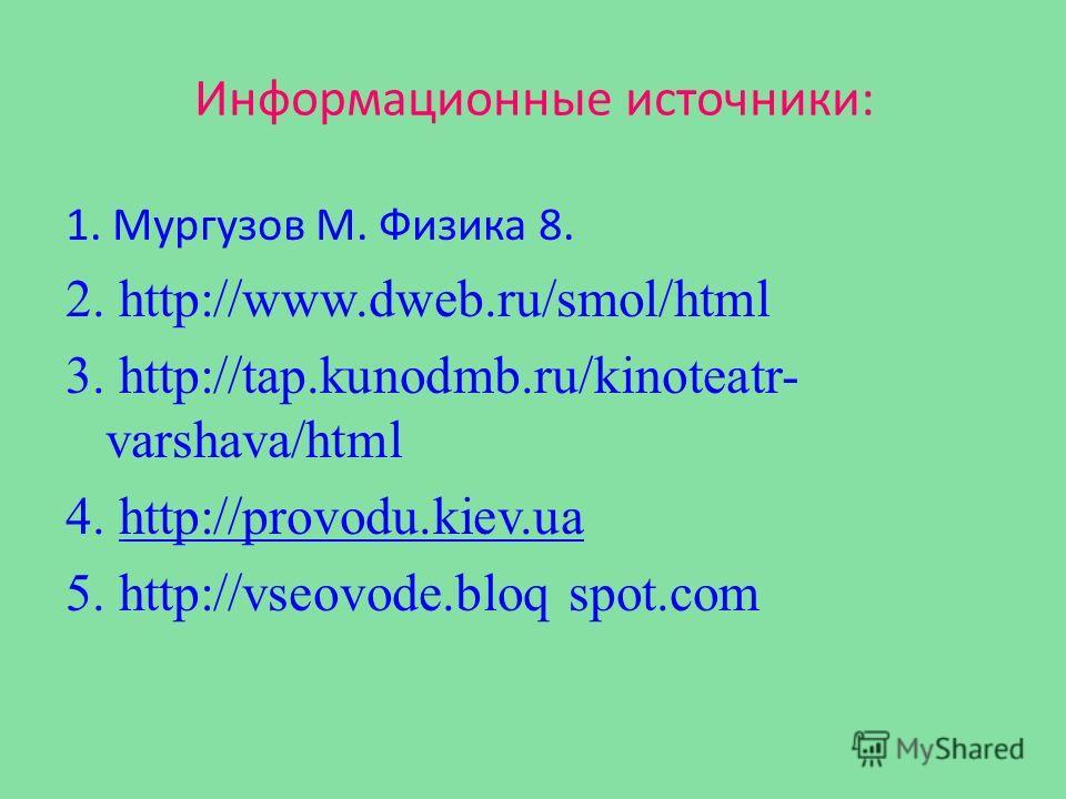 Информационные источники: 1. Мургузов М. Физика 8. 2. http://www.dweb.ru/smol/html 3. http://tap.kunodmb.ru/kinoteatr- varshava/html 4. http://provodu.kiev.uahttp://provodu.kiev.ua 5. http://vseovode.bloq spot.com
