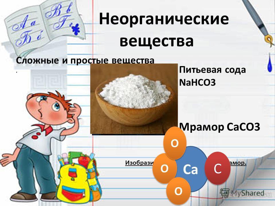 Неорганические вещества Сложные и простые вещества. Мрамор CaCO3 Питьевая сода NaHCO3 Изобразите модель вещества – мрамор. Ca С С О О О О О О