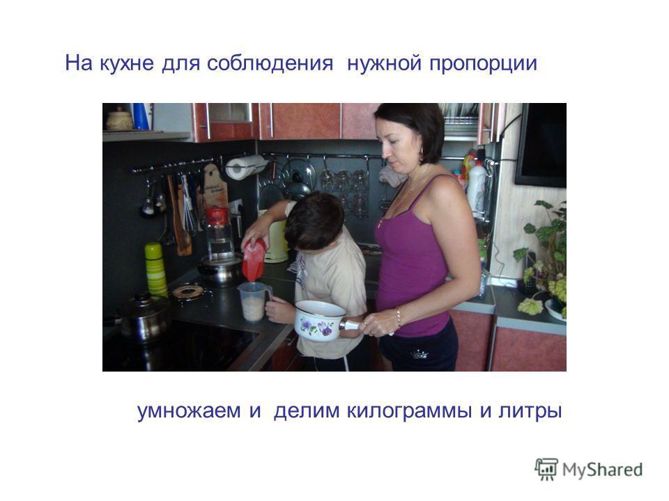На кухне для соблюдения нужной пропорции умножаем и делим килограммы и литры
