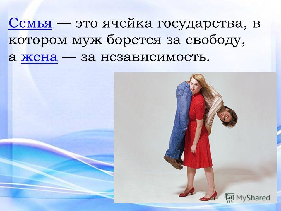 Семья Семья это ячейка государства, в котором муж борется за свободу, а жена за независимость.жена