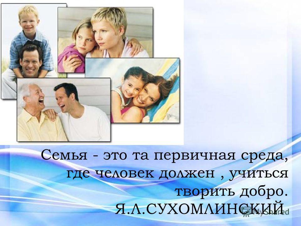 Семья - это та первичная среда, где человек должен, учиться творить добро. Я.Л.СУХОМЛИНСКИЙ