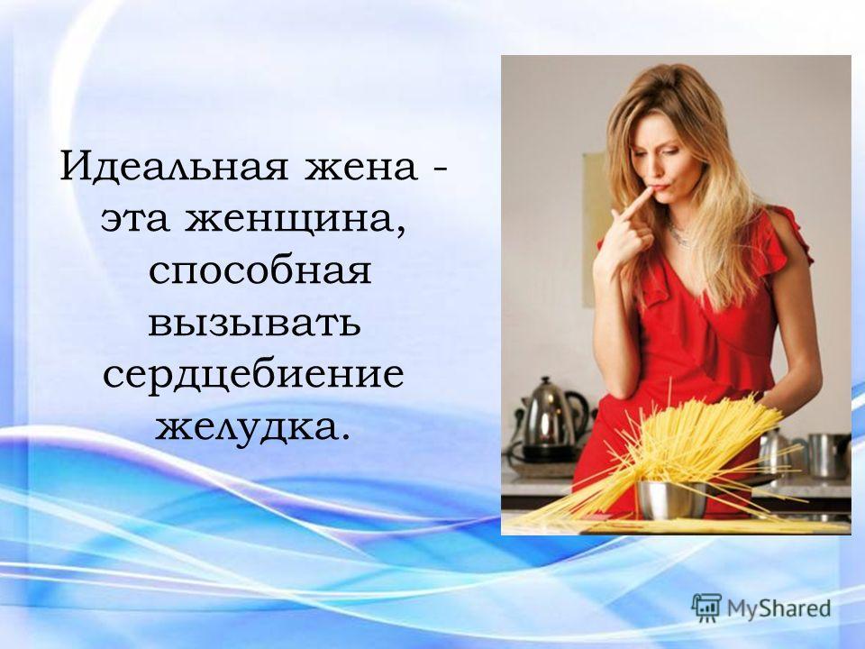 Идеальная жена - эта женщина, способная вызывать сердцебиение желудка.