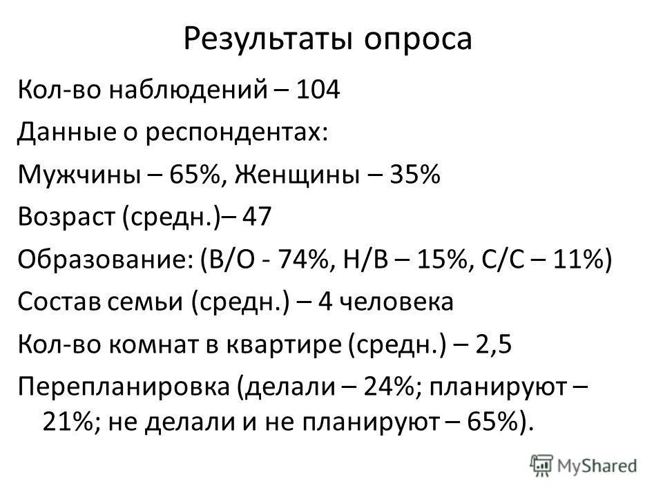 Результаты опроса Кол-во наблюдений – 104 Данные о респондентах: Мужчины – 65%, Женщины – 35% Возраст (среднеее.)– 47 Образование: (В/О - 74%, Н/В – 15%, С/C – 11%) Состав семьи (среднеее.) – 4 человека Кол-во комнат в квартире (среднеее.) – 2,5 Пере