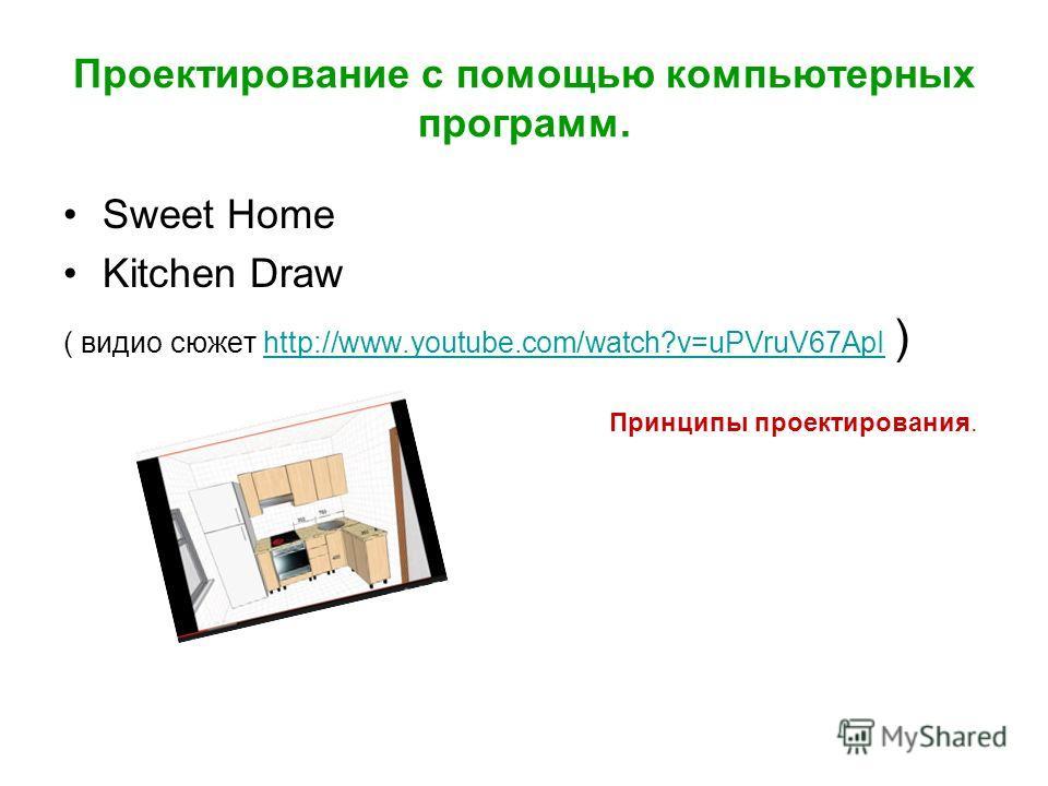 Проектирование с помощью компьютерных программ. Sweet Home Kitchen Draw ( видео сюжет http://www.youtube.com/watch?v=uPVruV67ApI )http://www.youtube.com/watch?v=uPVruV67ApI Принципы проектирования.