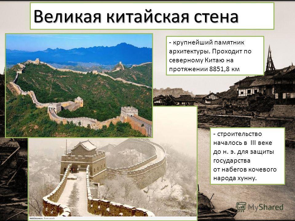 Великая китайская стена - крупнейший памятник архитектуры. Проходит по северному Китаю на протяжении 8851,8 км - строительство началось в III веке до н. э. для защиты государства от набегов кочевого народа хунну.