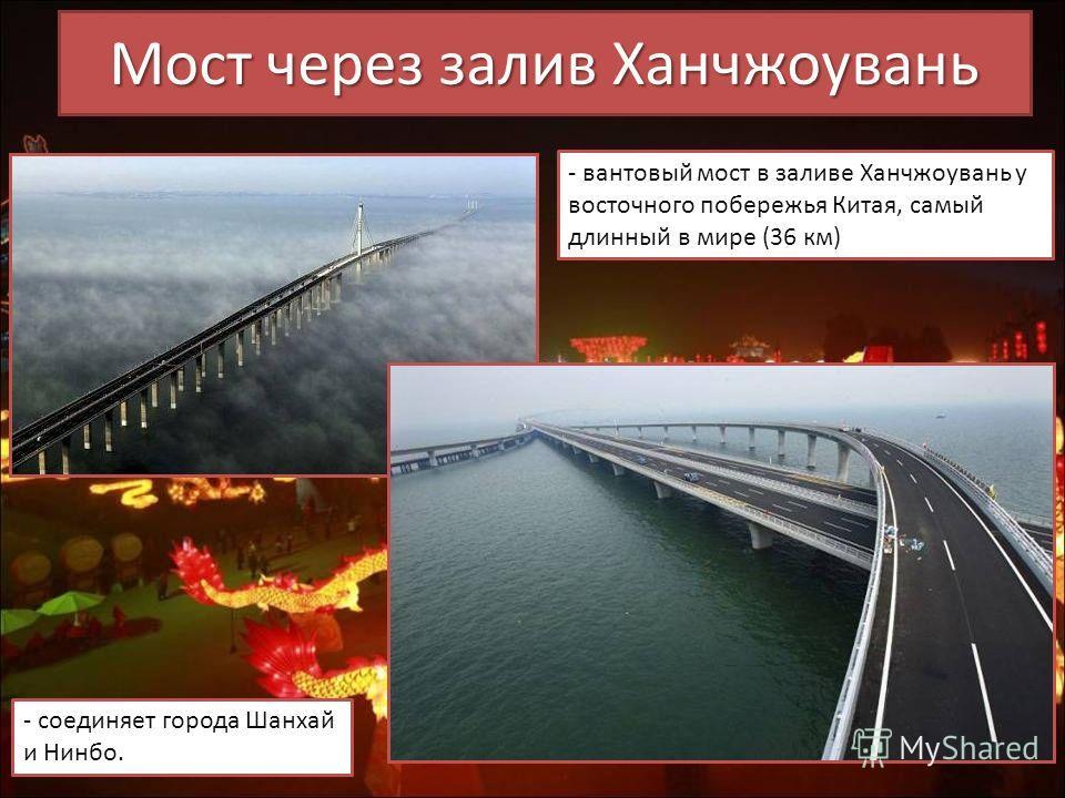 Мост через залив Ханчжоувань - вантовый мост в заливе Ханчжоувань у восточного побережья Китая, самый длинный в мире (36 км) - соединяет города Шанхай и Нинбо.