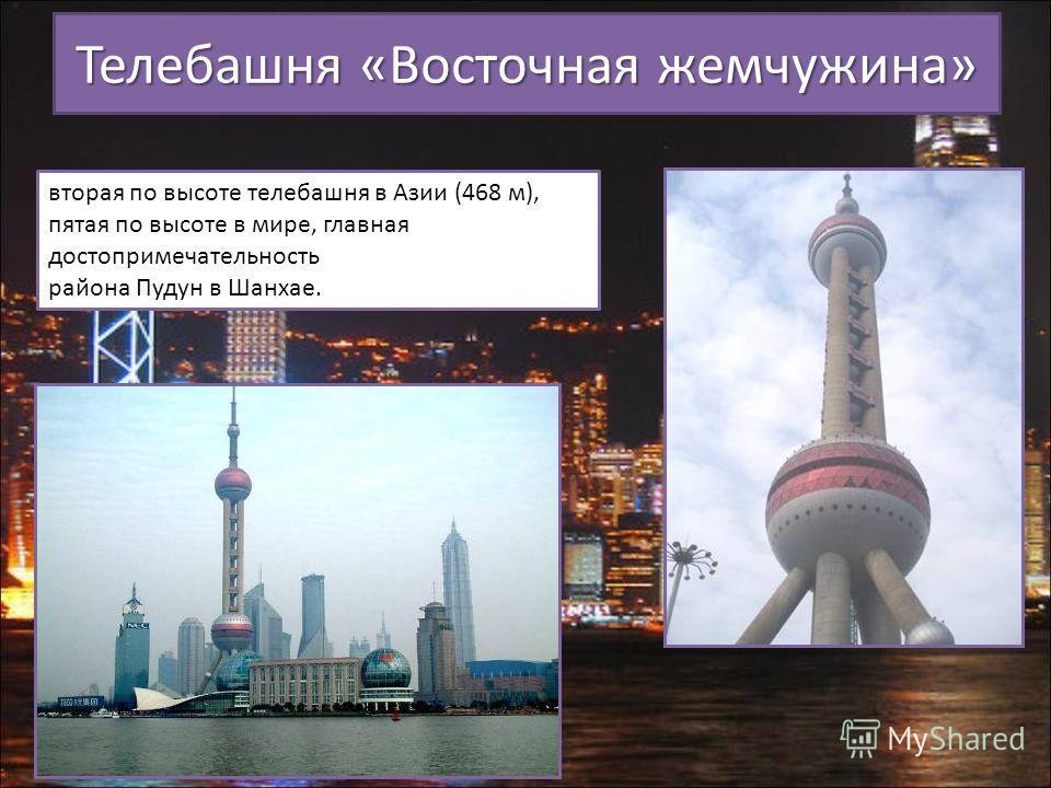 Телебашня «Восточная жемчужина» вторая по высоте телебашня в Азии (468 м), пятая по высоте в мире, главная достопримечательность района Пудун в Шанхае.