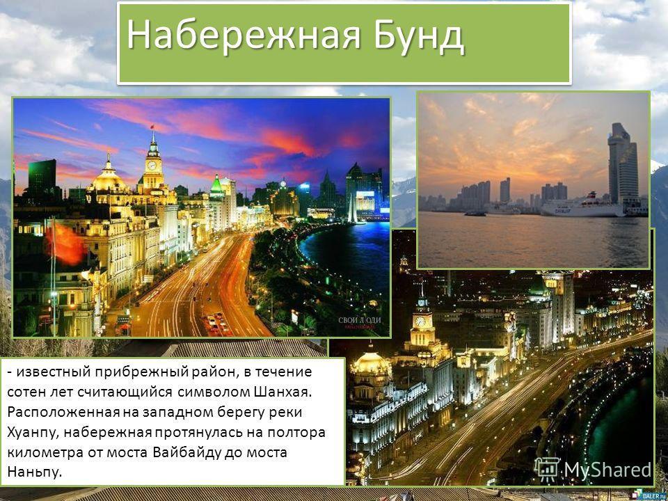 Набережная Бунд - известный прибрежный район, в течение сотен лет считающийся символом Шанхая. Расположенная на западном берегу реки Хуанпу, набережная протянулась на полтора километра от моста Вайбайду до моста Наньпу.