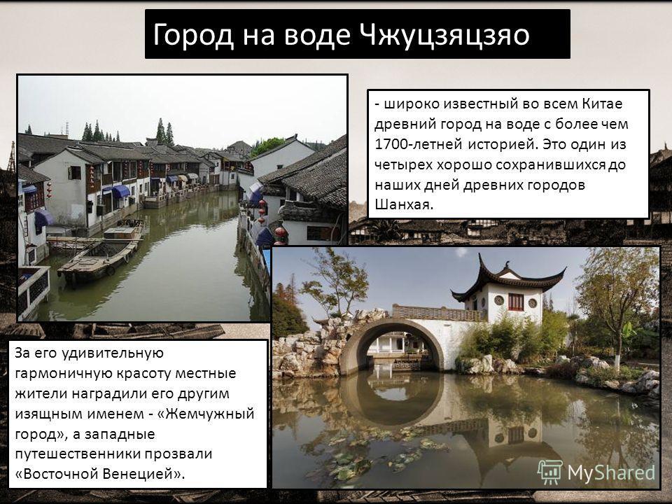 Город на воде Чжуцзяцзяо - широко известный во всем Китае древний город на воде с более чем 1700-летней историей. Это один из четырех хорошо сохранившихся до наших дней древних городов Шанхая. За его удивительную гармоничную красоту местные жители на