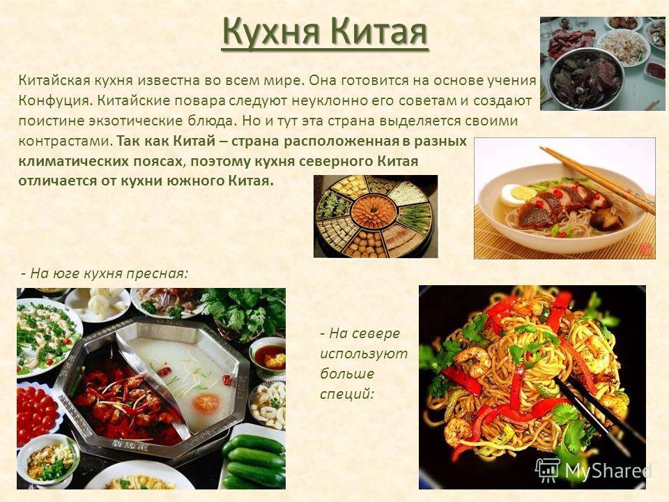 Кухня Китая Китайская кухня известна во всем мире. Она готовится на основе учения Конфуция. Китайские повара следуют неуклонно его советам и создают поистине экзотические блюда. Но и тут эта страна выделяется своими контрастами. Так как Китай – стран