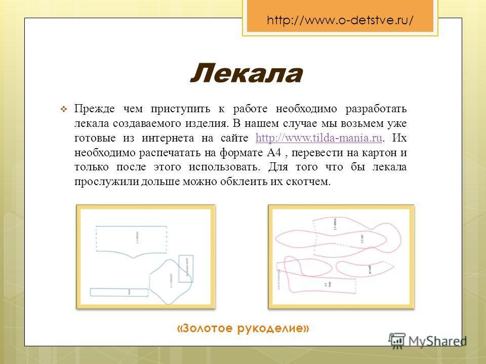 Лекала Прежде чем приступить к работе необходимо разработать лекала создаваемого изделия. В нашем случае мы возьмем уже готовые из интернета на сайте http://www.tilda-mania.ru. Их необходимо распечатать на формате А4, перевести на картон и только пос
