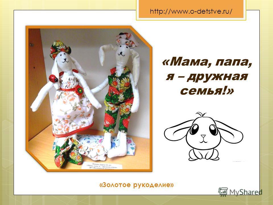«Золотое рукоделие» http://www.o-detstve.ru/ «Мама, папа, я – дружная семья!»