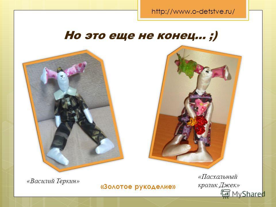«Золотое рукоделие» http://www.o-detstve.ru/ Но это еще не конец… ;) «Пасхальный кролик Джек» «Василий Теркин»