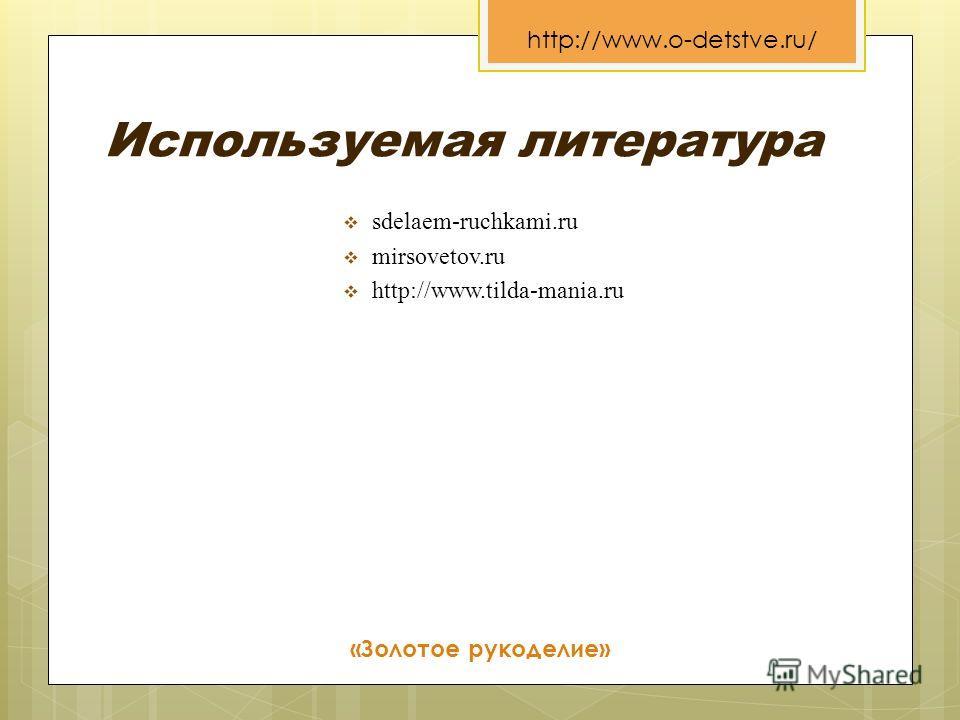 Используемая литература sdelaem-ruchkami.ru mirsovetov.ru http://www.tilda-mania.ru «Золотое рукоделие» http://www.o-detstve.ru/