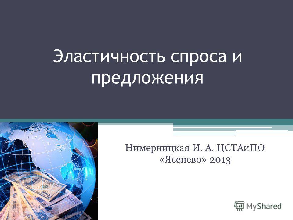 Эластичность спроса и предложения Нимерницкая И. А. ЦСТАиПО «Ясенево» 2013