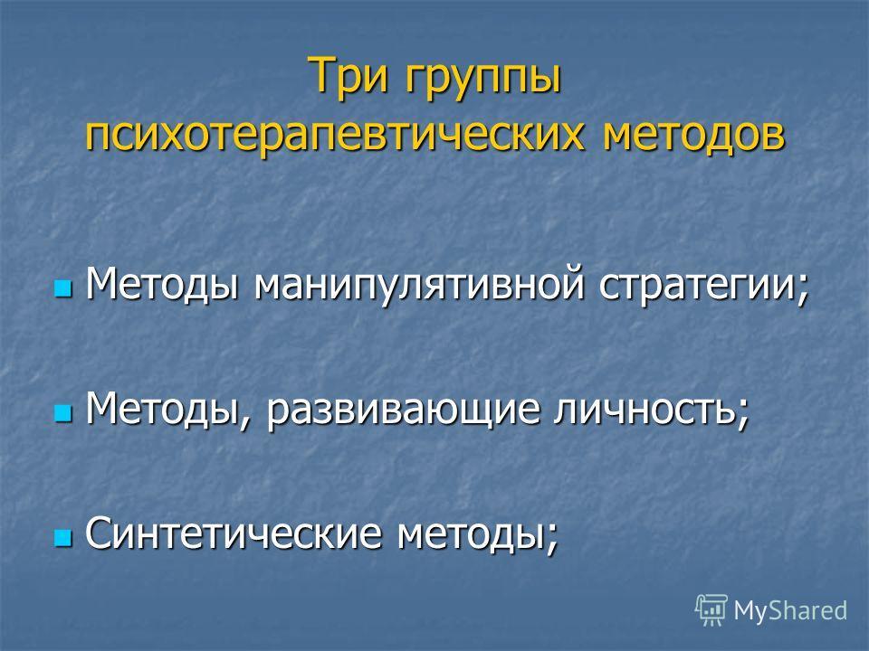 Три группы психотерапевтических методов Методы манипулятивной стратегии; Методы манипулятивной стратегии; Методы, развивающие личность; Методы, развивающие личность; Синтетические методы; Синтетические методы;