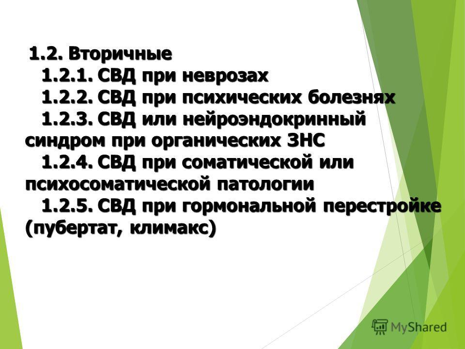 1.2. Вторичные 1.2. Вторичные 1.2.1. СВД при неврозах 1.2.1. СВД при неврозах 1.2.2. СВД при психических болезнях 1.2.2. СВД при психических болезнях 1.2.3. СВД или нейроэндокринный синдром при органических ЗНС 1.2.3. СВД или нейроэндокринный синдром